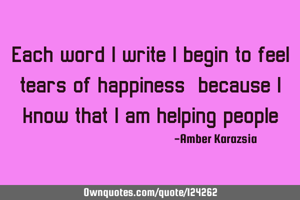 Each word I write I begin to feel tears of happiness, because I know that I am helping