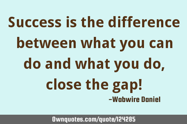 Success is the difference between what you can do and what you do, close the gap!