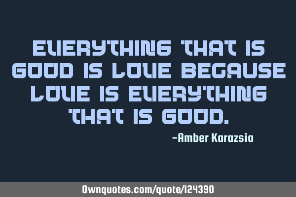 Everything that is Good is Love because Love is everything that is G