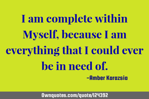 I am complete within Myself, because I am everything that I could ever be in need