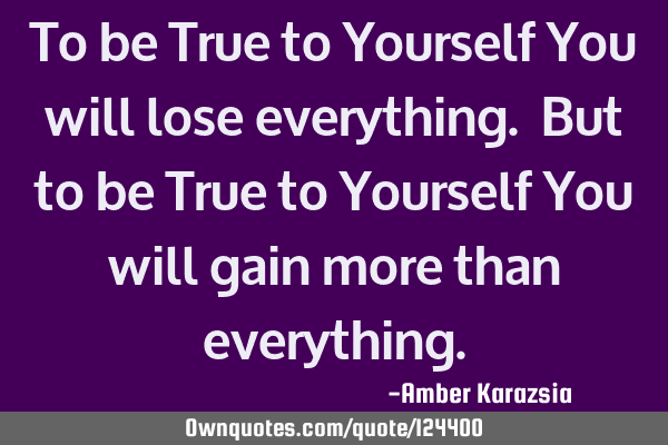 To be True to Yourself You will lose everything. But to be True to Yourself You will gain more than
