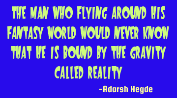 The man who flying around his fantasy world would never know that he is bound by the gravity called
