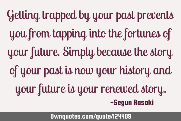 Getting trapped by your past prevents you from tapping into the fortunes of your future. Simply