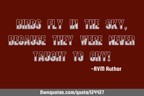 Birds fly in the sky, because they were never taught to cry!