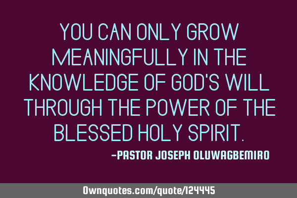 YOU CAN ONLY GROW MEANINGFULLY IN THE KNOWLEDGE OF GOD