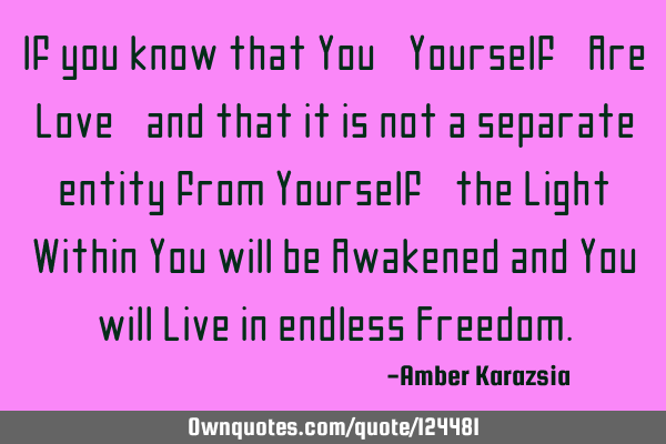 If you know that You, Yourself, Are Love, and that it is not a separate entity from Yourself, the L