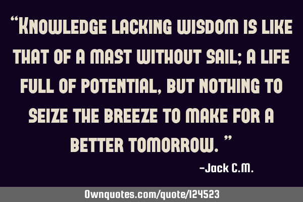 """Knowledge lacking wisdom is like that of a mast without sail; a life full of potential, but"