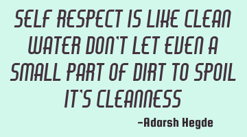 Self respect is like clean water don
