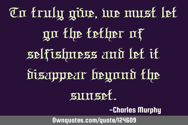 To truly give, we must let go the tether of selfishness and let it disappear beyond the