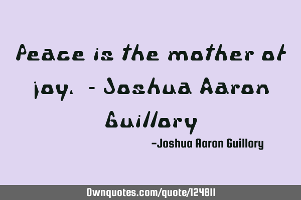 Peace is the mother of joy. - Joshua Aaron G