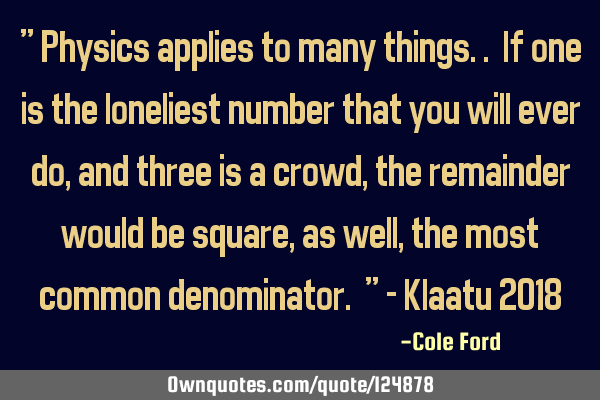""" Physics applies to many things.. If one is the loneliest number that you will ever do, and three"