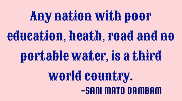 Any nation with poor education,heath,road and no portable water,is a third world country.