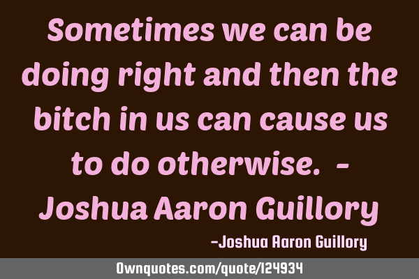Sometimes we can be doing right and then the bitch in us can cause us to do otherwise. - Joshua A