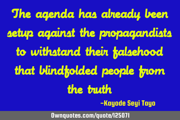 The agenda has already been setup against the propagandists to withstand their falsehood that