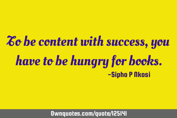 To be content with success, you have to be hungry for