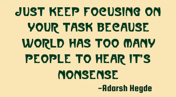 Just keep focusing on your task because world has too many people to hear it