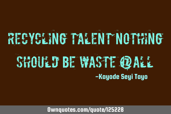 Recycling talent nothing should be waste @