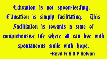 Education is not spoon-feeding. Education is simply facilitating. This Facilitation is towards a
