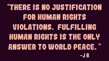 There is no justification for human rights violations. Fulfilling human rights is the only answer