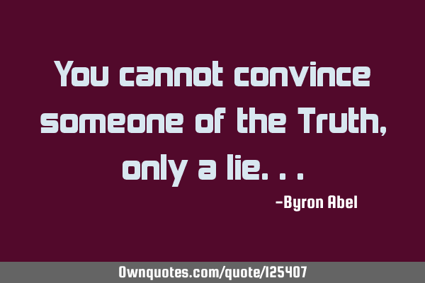 You cannot convince someone of the Truth, only a