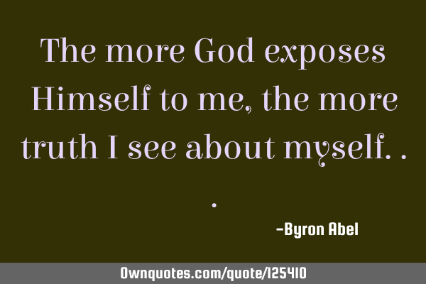 The more God exposes Himself to me, the more truth I see about