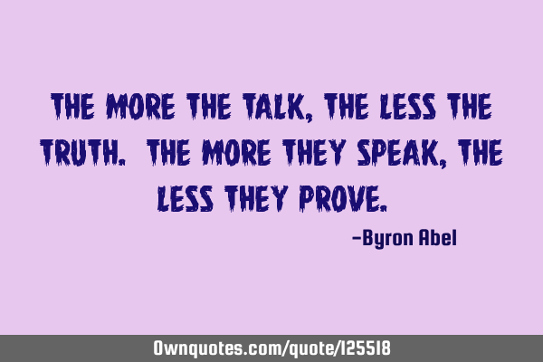 The more the talk, the less the truth. The more they speak, the less they