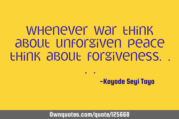 Whenever war think about unforgiven peace think about