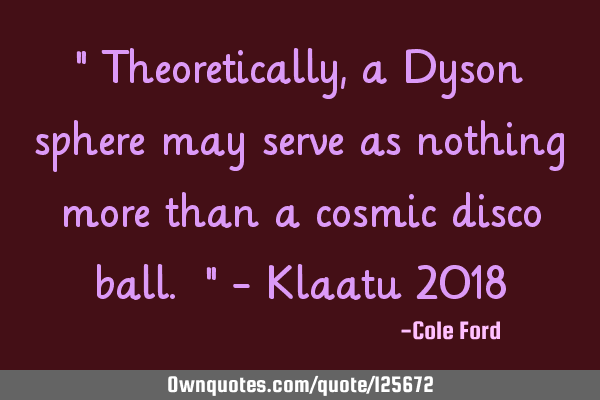 """ Theoretically, a Dyson sphere may serve as nothing more than a cosmic disco ball. "" - Klaatu 2018"