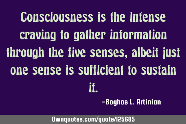 Consciousness is the intense craving to gather information through the five senses, albeit just one