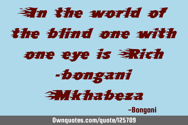 In the world of the blind one with one eye is Rich -bongani M
