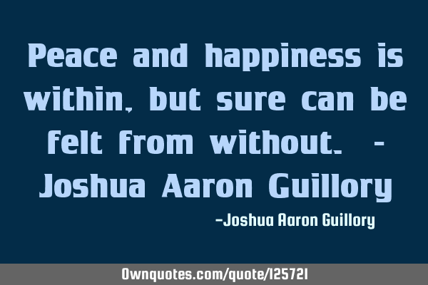 Peace and happiness is within, but sure can be felt from without. - Joshua Aaron G