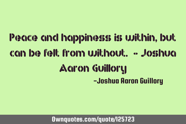 Peace and happiness is within, but can be felt from without. - Joshua Aaron G