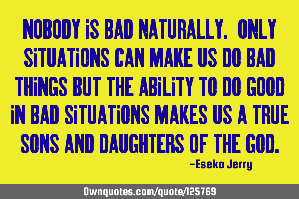 Nobody is bad naturally. Only situations can make us do bad things but the ability to do good in