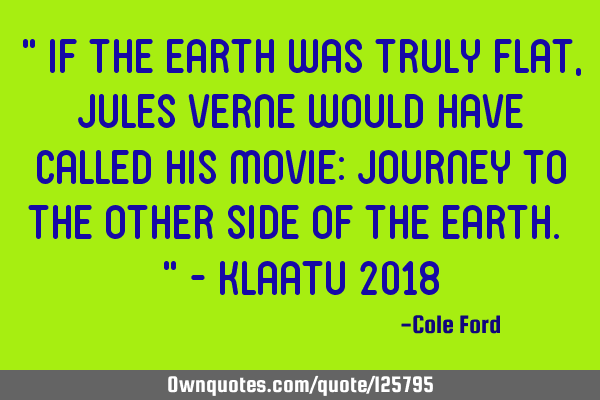 """ If the earth was truly flat, Jules Verne would have called his movie: Journey to the other side"