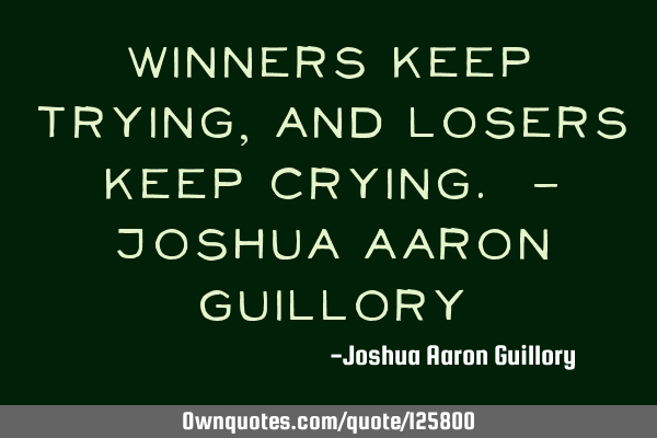 Winners keep trying, and losers keep crying. - Joshua Aaron G