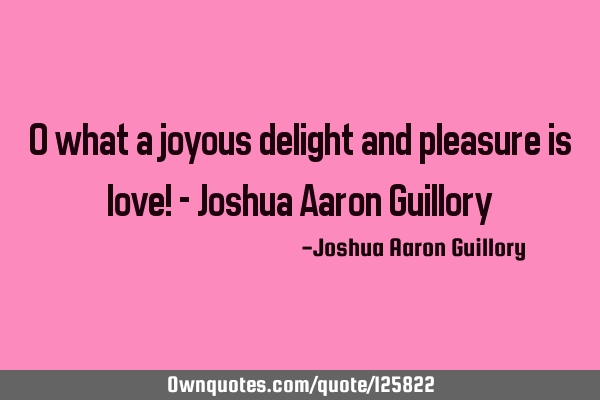 O what a joyous delight and pleasure is love! - Joshua Aaron G