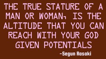 The true stature of a man or a woman, is the altitude that you can reach with your God given