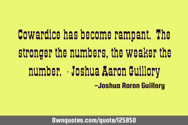 Cowardice has become rampant. The stronger the numbers, the weaker the number. - Joshua Aaron G