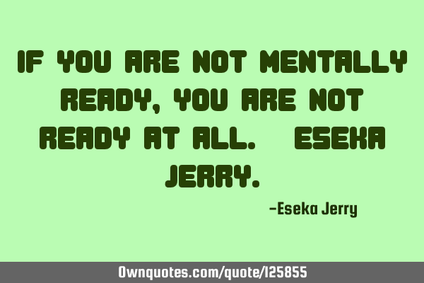 If you are not mentally ready, you are not ready at all. -Eseka J