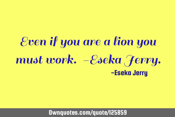 Even if you are a lion you must work. -Eseka J
