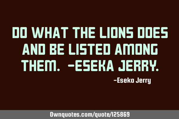 Do what the lions does and be listed among them. -Eseka J