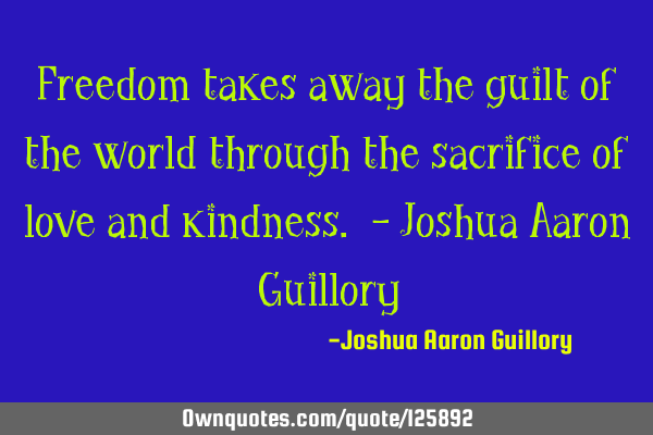 Freedom takes away the guilt of the world through the sacrifice of love and kindness. - Joshua A