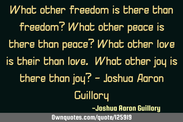 What other freedom is there than freedom? What other peace is there than peace? What other love is