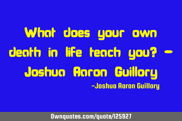 What does your own death in life teach you? - Joshua Aaron G