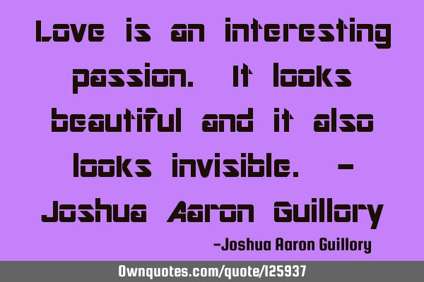 Love is an interesting passion. It looks beautiful and it also looks invisible. - Joshua Aaron G