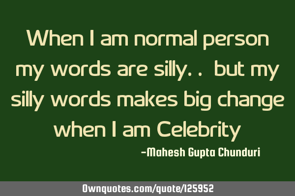 When i am normal person my words are silly.. but my silly words makes big change when i am C