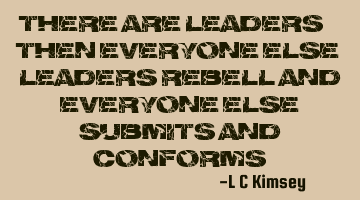 There are Leaders.. then everyone else. Leaders rebel and everyone else submits and conforms.