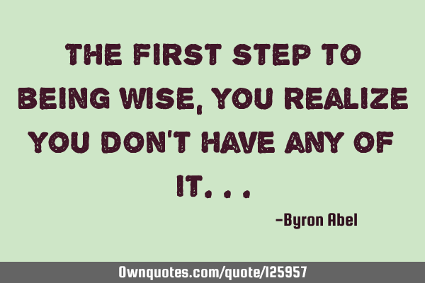 The first step to being wise, you realize you don