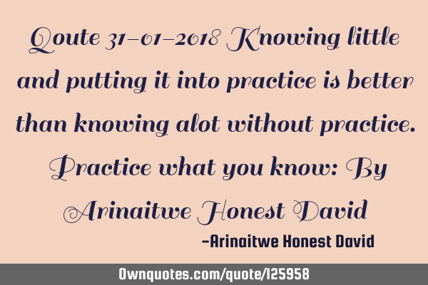Qoute 31-01-2018 Knowing little and putting it into practice is better than knowing alot without