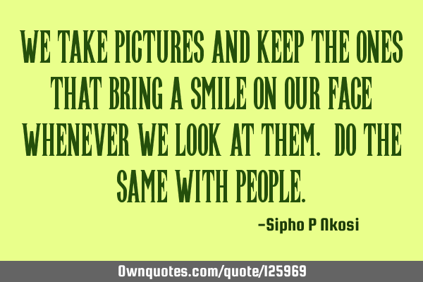 We take pictures and keep the ones that bring a smile on our face whenever we look at them. Do the